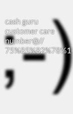 cash guru customer care number@// 75%85%82%78%11//98%31%03%52%40 by SsssAaaa565