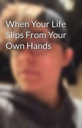 When Your Life Slips From Your Own Hands by spaceangxl