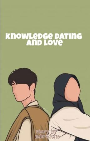 Knowledge, Dating And Love (On Going) by muhredone