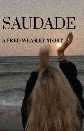 SAUDADE|| A Fred Weasley Story  by hogwartsbitchxoxo