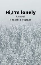 Hi,I'm Lonely and Need Friends by yugfcdcsrgt