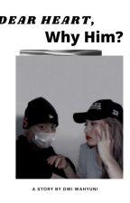 DEAR HEART, WHY HIM? (revisi) by DwiWahyuni11