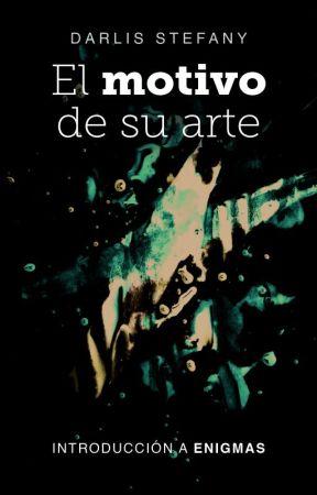 El Motivo de Su Arte (Introducción #Enigmas) by darlis_steff