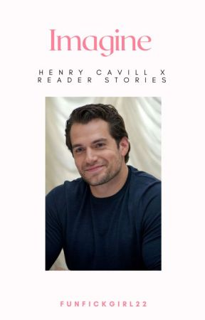 Imagine - Henry Cavill x Reader stories. by Funfickgirl22