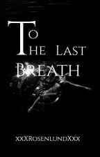 To The Last Breath by xxXRosenlundXxx