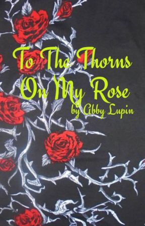 To The Thorns On My Rose by AbbyLupin