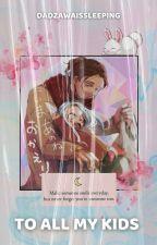 TO ALL MY KIDS ◌ ADMIN by DadzawaIsSleeping