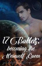 17 Bullets:  becoming the Werewolf Queen by pattyofurniture