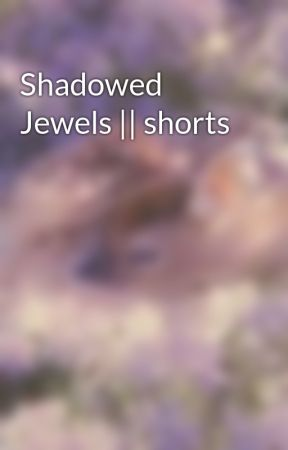 Shadowed Jewels || shorts by BURNING-PILE