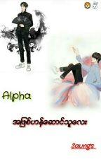 Alpha အျဖစ္ဟန္ေဆာင္သူေလး (Complete) by MayThuLay1485