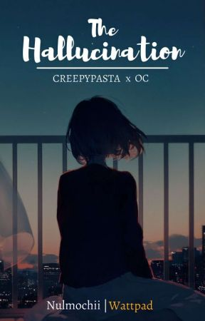 The Hallucination || CREEPYPASTA x Readers by Nulmochii