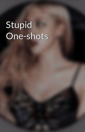 Stupid One-shots by iiNotZoeyii