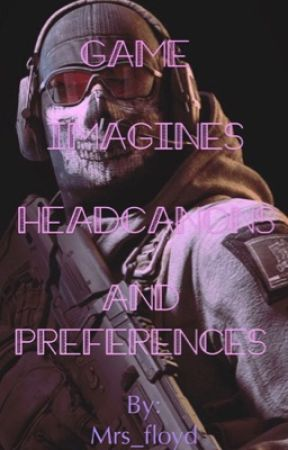 Game imagines headcanons and preferences  by mrs_floyd