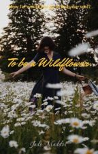 To be a Wildflower by maddjadefantasies