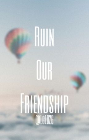 Ruin Our Friendship  by LG1026