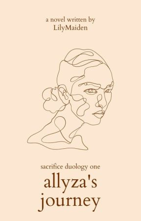 Allyza's Journey (BOOK 1 OF SACRIFICE DUOLOGY) UNDER EDITING by LilyMaiden