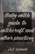 Baby witch guide to witchcraft and other practices by AJ_Lockard