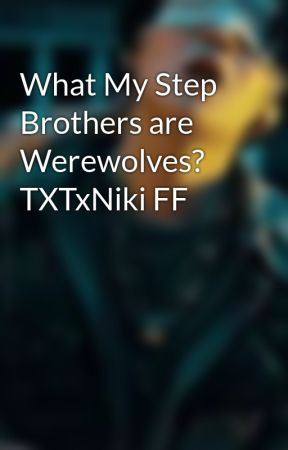 What My Step Brothers are Werewolves? TXTxNiki FF by Ashbash_luvkpop99