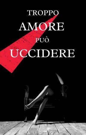 Troppo Amore può uccidere by _aurorina_87