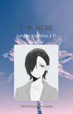 I'M HERE [Junpei Yoshino x reader] by Avjas_kyoya