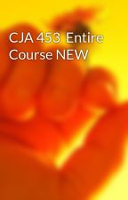 CJA 453  Entire Course NEW by shyamuop09