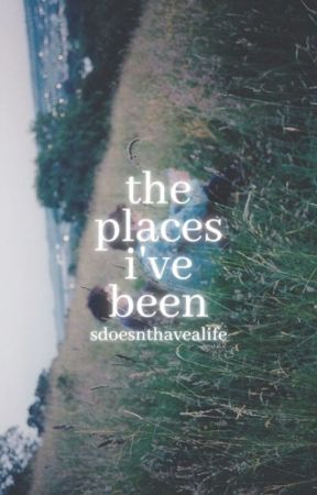 The Places I've Been by sdoesnthavealife