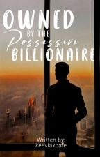 Owned by the possessive billionaire(On-going) by keeviaxcafe