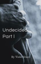 Undecided: Part 1 by ViolettGrace