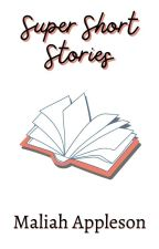 Super Short Stories by MaliahAppleson