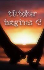 tiktoker imagines || girls & boys <3 by simpfortoptalent