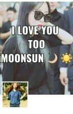 I LOVE YOU TOO (MoonSun 🌙 ☀) - ON HOLD - by sone_moo
