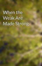 When the Weak Are Made Strong by aspenxtrembling