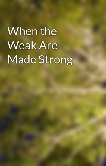 When the Weak Are Made Strong