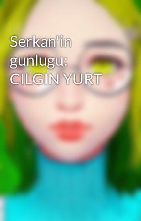 Serkan'in gunlugu: CILGIN YURT by Raven_Turkiye1