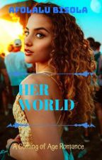 HER WORLD; A Coming of Age Romance  by Bisola_baby