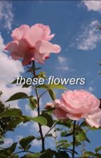 these flowers | ym by smashmyasswithjm