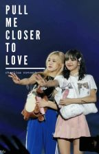 pull me closer to love  // chaelisa by myfatratt