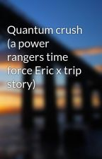 Quantum crush (a power rangers time force Eric x trip story) by POWERRANGERS335