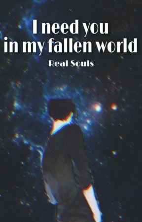 I Need You In My Fallen World: Real Souls by danthemisunderstood