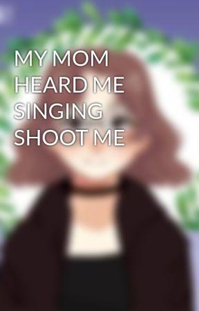 MY MOM HEARD ME SINGING SHOOT ME by ESMessenger