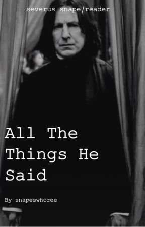 All the Things He Said || snape/reader by snapeswhoree