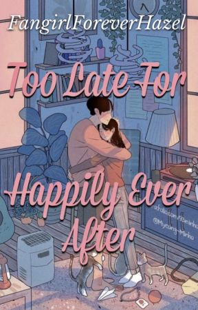 Too Late For Happily Ever After by FangirlForeverHazel