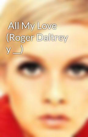 All My Love (Roger Daltrey y __) by ChicaMod66