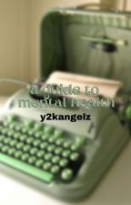 ↳ a guide to mental health **COMPLETED** by y2kangelz