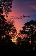 Why you, my love? | Dreamnotfound  by sophiaanotfound