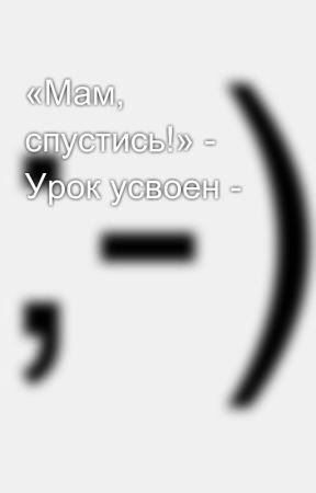 «Мам, спустись!» - Урок усвоен - by SergeyAvdeev888