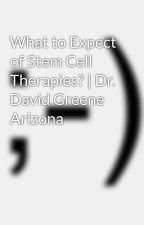 What to Expect of Stem Cell Therapies? | Dr. David Greene Arizona by davidgreenemd