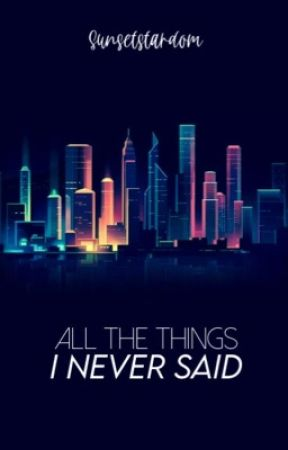 all the things I never said by Sunsetstardom