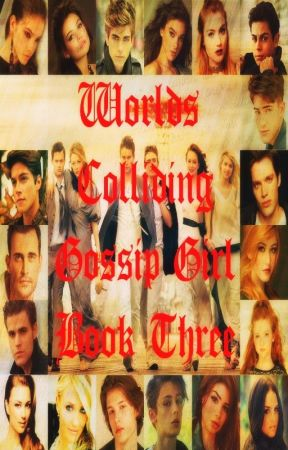 Worlds Colliding (Gossip Girl) Book Three by heartofice97