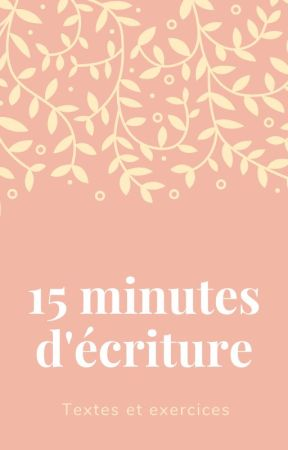 15 minutes d'écriture : textes et exercices by Captain_Ohana